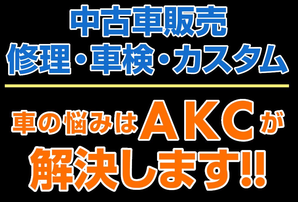 中古車販売 修理・車検・カスタム 車の悩みはAKCが解決します!!